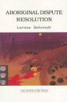 Aboriginal Dispute Resolution: A Step Towards Self-Determination and Community Autonomy - Larissa Behrendt