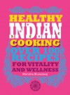 Healthy Indian Cooking: Over 100 Recipes for Vitality and Wellness - Monisha Bharadwaj