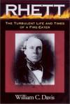 Robert Barnwell Rhett: The Turbulent Life and Times of a Fir-Eater - William C. Davis
