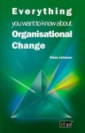 Everything You Want to Know about Organisational Change - Brian Johnson, Darren Arcangel