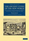 The Ancient Cities of the New World: Being Travels and Explorations in Mexico and Central America from 1857 1882 - Désiré Charnay, J. Gonino, Helen S. Conant
