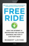 Free Ride: How the Internet is Destroying the Culture Business and How it Can Fight Back - Robert Levine