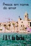 Presos Em Nome Do Amor - J. E. V. Da Rocha