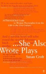 She Also Wrote Plays: An International Guide to Women Playwrights from the 10th to the 21st Century - Susan Croft