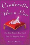 Cinderella Was a Liar: The Real Reason You Can't Find (or Keep) a Prince - Brenda Della Casa
