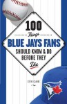 100 Things Blue Jays Fans Should Know & Do Before They Die (100 Things...Fans Should Know) - Steve Clarke