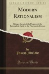 Modern Rationalism: Being a Sketch of the Progress of the Rationalistic Spirit in the Nineteenth Century - Joseph McCabe