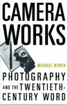 Camera Works: Photography and the Twentieth-Century Word - Michael North