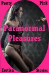 Paranormal Pleasures: Five Tales of Paranormal Erotica - CJ Smalls, Cassiopea Trawley, Autumn Crowl, Diana Katsaros, Cordelia Montgomery