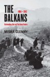 The Balkans, 1804-2012: Nationalism, War and the Great Powers - Misha Glenny