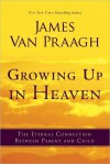 Growing Up in Heaven: The Eternal Connection Between Parent and Child - James Van Praagh