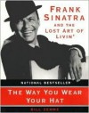 The Way You Wear Your Hat: Frank Sinatra and the Lost Art of Livin' - Bill Zehme, Phil Stern