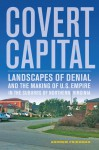 Covert Capital: Landscapes of Denial and the Making of U.S. Empire in the Suburbs of Northern Virginia - Andrew Friedman