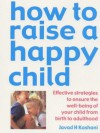 How To Raise A Happy Child: Effective Strategies For Ensuring The Psychological Well Being Of Your Child, From Birth To Adulthood - Javad H. Kashani, Kate Kelly, Wesley D. Allan, Donna V. Mehregany
