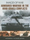 Armoured Warfare in the Arab-Israeli Conflicts: Rare Photographs from Wartime Archives - Anthony Tucker-Jones