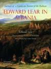 Edward Lear in Albania: Journals of a Landscape Painter in the Balkans - Edward Lear, Bejtullah Destani, Robert Elsie, Vivien Noakes