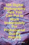 104 Digital Photography Tips You Can Put to Work Immediately for Professional Quality Results - And Much More - Dan Miller