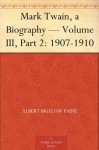 Mark Twain, a Biography - Volume III, Part 2: 1907-1910 - Albert Bigelow Paine