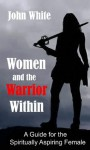 Women and the Warrior Within: A Guide for the Spiritually Aspiring Female - John White