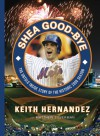 Shea Good-Bye: The Untold Inside Story of the Historic 2008 Season - Keith Hernandez, Matt Silverman, Matthew Silverman