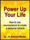 POWER UP YOUR LIFE: How to use neuroscience to create a personal miracle - Jill Ammon-Wexler