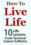 How to Live Life - 10 Life Lessons from Terminal Cancer Sufferers (Life Lessons Series) - John Roberts