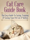 Cat Care Guide Book: The Easy Guide To Caring, Training & Loving Your Pet Cat & Kitten - Stephen Johnson