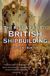 The Rise and Fall of British Shipbuilding - Anthony Burton