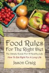 Food Rules for the Right Diet: The Simple Guide for a Healthy Life: How to Eat Right for a Long Life - Jason Craig