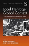 Local Heritage, Global Context (Heritage, Culture And Identity) - John Schofield, Rosy Szymanski