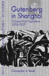 Gutenberg in Shanghai: Chinese Print Capitalism, 1876-1937 - Christopher Reed