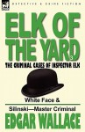 Elk of the 'Yard'-The Criminal Cases of Inspector Elk: Volume 3-White Face & Silinski-Master Criminal - Edgar Wallace