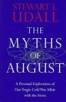 The Myths of August: A Personal Exploration of Our Tragic Cold War Affair with the Atom - Stewart L. Udall