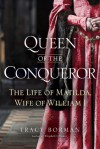 Queen of the Conqueror: The Life of Matilda, Wife of William I - Tracy Joanne Borman
