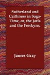 Sutherland and Caithness in Saga-Time, Or, the Jarls and the Freskyns - James Gray