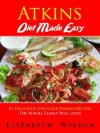 Atkins Diet Recipes Made Easy: 21 Delicious Low Carb Dinner Recipes The Whole Family Will Love! - Elizabeth Wilson