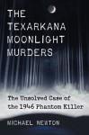 The Texarkana Moonlight Murders: The Unsolved Case of the 1946 Phantom Killer - Michael Newton