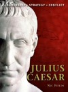 Julius Caesar: The background, strategies, tactics and battlefield experiences of the greatest commanders of history - Nic Fields, Peter Dennis