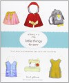 Oliver + S Little Things to Sew: 20 Classic Accessories and Toys for Children - Inc. Liesl and Company, Liesl Gibson, Dan Andreasen, Laurie Frankel