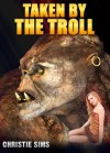 Taken by the Troll (Beast Erotica) - Christie Sims, Alara Branwen