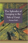 The Splendor Of Longing In The Tale Of Genji - Norma Field