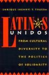 Latinos Unidos: From Cultural Diversity to the Politics of Solidarity - Enrique T. Trueba