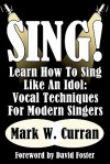 Sing! Learn How to Sing Like an Idol: Vocal Techniques for Modern Singers - Mark W. Curran, David Foster