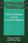 Fountainhead of Federalism: Heinrich Bullinger and the Covenantal Tradition - Charles S. McCoy, J. Wayne Baker