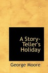 A Story-Teller's Holiday - George Augustus Moore