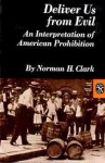 Deliver Us from Evil: An Interpretation of American Prohibition - Norman H. Clark, John Irvine