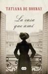 La casa que amé (Spanish Edition) - Tatiana de Rosnay, Sofía Tros de Ilarduya