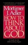 How to Think About God: A Guide for the 20th-century Pagan : One Who Does Not Worship the God of Christians, Jews, or Muslims, Irreligious Persons - Mortimer J. Adler