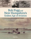Bob Fogg and New Hampshire's Golden Age of Aviation: Flying Over Winnipesaukee and Beyond - Jane Rice