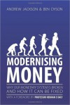 Modernising Money: Why Our Monetary System is Broken and How it Can be Fixed - Andrew Jackson, Ben Dyson